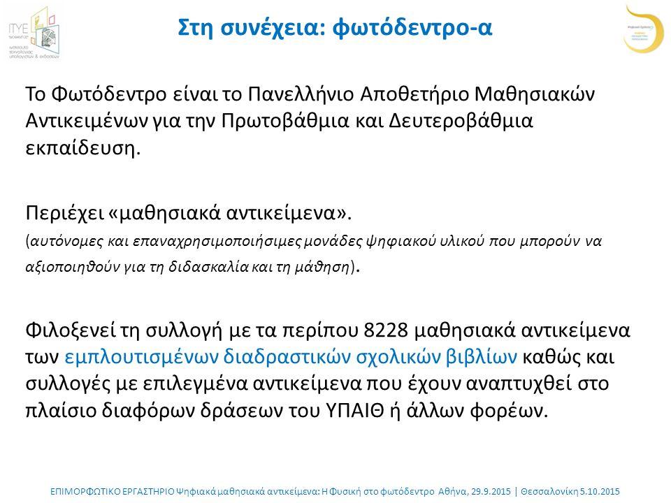 ΕΠΙΜΟΡΦΩΤΙΚΟ ΕΡΓΑΣΤΗΡΙΟ Ψηφιακά μαθησιακά αντικείμενα: Η Φυσική στο φωτόδεντρο Αθήνα, 29.9.2015 | Θεσσαλονίκη 5.10.2015 Στη συνέχεια: φωτόδεντρο-α Το Φωτόδεντρο είναι το Πανελλήνιο Αποθετήριο Μαθησιακών Αντικειμένων για την Πρωτοβάθμια και Δευτεροβάθμια εκπαίδευση.