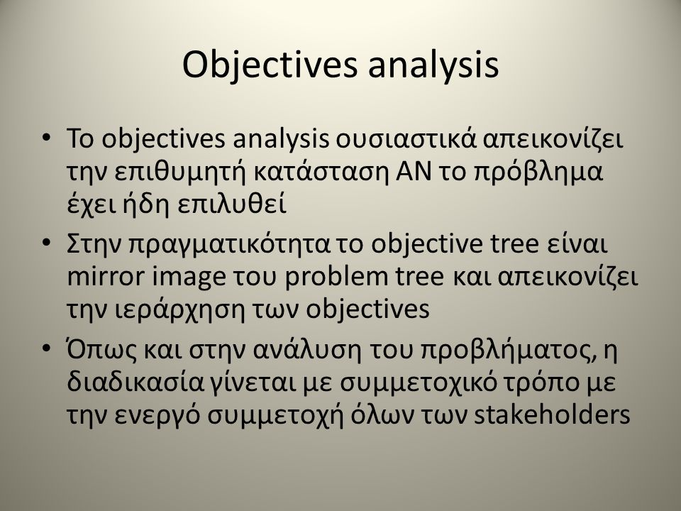 Το objectives analysis ουσιαστικά απεικονίζει την επιθυμητή κατάσταση ΑΝ το πρόβλημα έχει ήδη επιλυθεί Στην πραγματικότητα το objective tree είναι mirror image του problem tree και απεικονίζει την ιεράρχηση των objectives Όπως και στην ανάλυση του προβλήματος, η διαδικασία γίνεται με συμμετοχικό τρόπο με την ενεργό συμμετοχή όλων των stakeholders