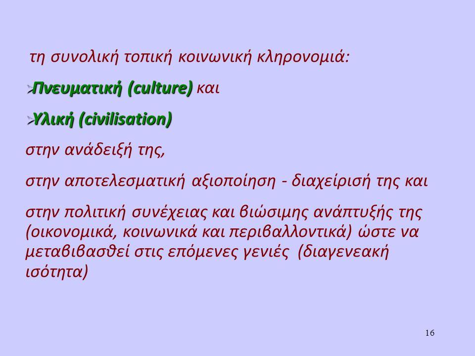 τη συνολική τοπική κοινωνική κληρονομιά:  Πνευματική (culture)  Πνευματική (culture) και  Υλική (civilisation) στην ανάδειξή της, στην αποτελεσματική αξιοποίηση - διαχείρισή της και στην πολιτική συνέχειας και βιώσιμης ανάπτυξής της (οικονομικά, κοινωνικά και περιβαλλοντικά) ώστε να μεταβιβασθεί στις επόμενες γενιές (διαγενεακή ισότητα) 16