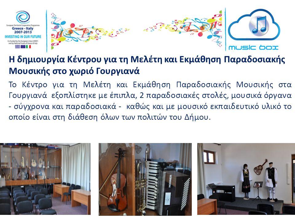 Η δημιουργία Κέντρου για τη Μελέτη και Εκμάθηση Παραδοσιακής Μουσικής στο χωριό Γουργιανά Το Κέντρο για τη Μελέτη και Εκμάθηση Παραδοσιακής Μουσικής στα Γουργιανά εξοπλίστηκε με έπιπλα, 2 παραδοσιακές στολές, μουσικά όργανα - σύγχρονα και παραδοσιακά - καθώς και με μουσικό εκπαιδευτικό υλικό το οποίο είναι στη διάθεση όλων των πολιτών του Δήμου.