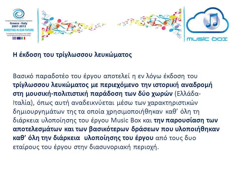 Η έκδοση του τρίγλωσσου λευκώματος Βασικό παραδοτέο του έργου αποτελεί η εν λόγω έκδοση του τρίγλωσσου λευκώματος με περιεχόμενο την ιστορική αναδρομή στη μουσική-πολιτιστική παράδοση των δύο χωρών (Ελλάδα- Ιταλία), όπως αυτή αναδεικνύεται μέσω των χαρακτηριστικών δημιουργημάτων της τα οποία χρησιμοποιήθηκαν καθ' όλη τη διάρκεια υλοποίησης του έργου Music Box και την παρουσίαση των αποτελεσμάτων και των βασικότερων δράσεων που υλοποιήθηκαν καθ' όλη την διάρκεια υλοποίησης του έργου από τους δυο εταίρους του έργου στην διασυνοριακή περιοχή.