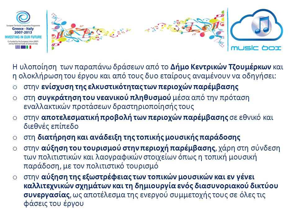 Η υλοποίηση των παραπάνω δράσεων από το Δήμο Κεντρικών Τζουμέρκων και η ολοκλήρωση του έργου και από τους δυο εταίρους αναμένουν να οδηγήσει: o στην ενίσχυση της ελκυστικότητας των περιοχών παρέμβασης o στη συγκράτηση του νεανικού πληθυσμού μέσα από την πρόταση εναλλακτικών προτάσεων δραστηριοποίησής τους o στην αποτελεσματική προβολή των περιοχών παρέμβασης σε εθνικό και διεθνές επίπεδο o στη διατήρηση και ανάδειξη της τοπικής μουσικής παράδοσης o στην αύξηση του τουρισμού στην περιοχή παρέμβασης, χάρη στη σύνδεση των πολιτιστικών και λαογραφικών στοιχείων όπως η τοπική μουσική παράδοση, με τον πολιτιστικό τουρισμό o στην αύξηση της εξωστρέφειας των τοπικών μουσικών και εν γένει καλλιτεχνικών σχημάτων και τη δημιουργία ενός διασυνοριακού δικτύου συνεργασίας, ως αποτέλεσμα της ενεργού συμμετοχής τους σε όλες τις φάσεις του έργου