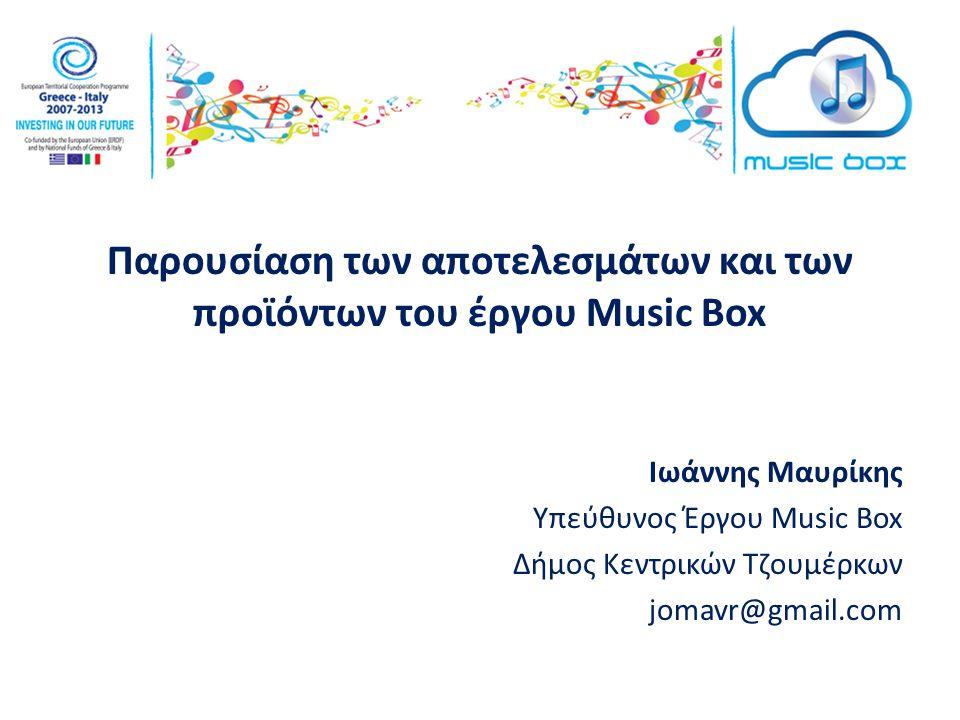Παρουσίαση των αποτελεσμάτων και των προϊόντων του έργου Music Box Ιωάννης Μαυρίκης Υπεύθυνος Έργου Music Box Δήμος Κεντρικών Τζουμέρκων jomavr@gmail.com