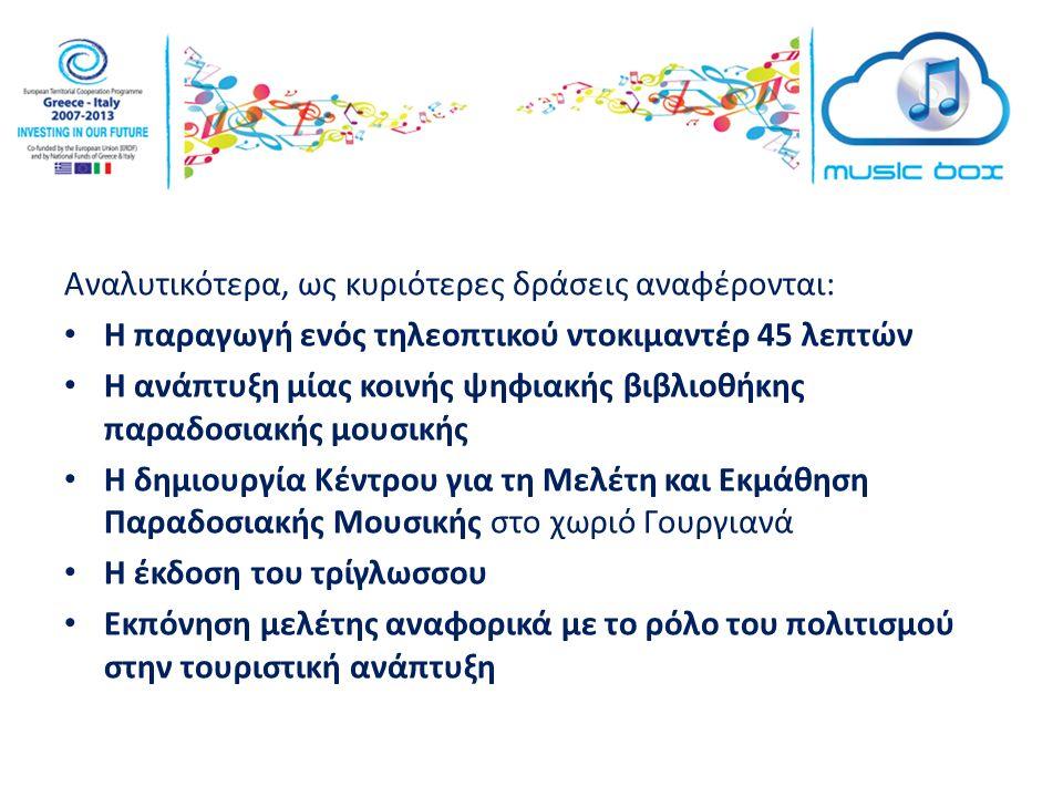 Αναλυτικότερα, ως κυριότερες δράσεις αναφέρονται: Η παραγωγή ενός τηλεοπτικού ντοκιμαντέρ 45 λεπτών Η ανάπτυξη μίας κοινής ψηφιακής βιβλιοθήκης παραδοσιακής μουσικής Η δημιουργία Κέντρου για τη Μελέτη και Εκμάθηση Παραδοσιακής Μουσικής στο χωριό Γουργιανά Η έκδοση του τρίγλωσσου Εκπόνηση μελέτης αναφορικά με το ρόλο του πολιτισμού στην τουριστική ανάπτυξη
