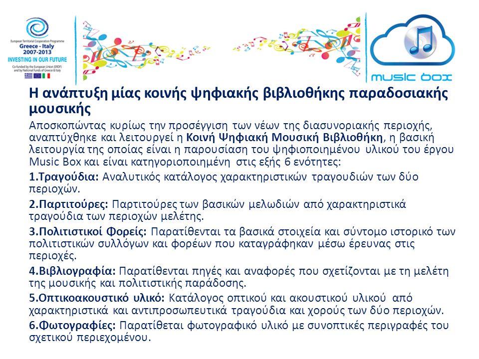 Η ανάπτυξη μίας κοινής ψηφιακής βιβλιοθήκης παραδοσιακής μουσικής Αποσκοπώντας κυρίως την προσέγγιση των νέων της διασυνοριακής περιοχής, αναπτύχθηκε και λειτουργεί η Κοινή Ψηφιακή Μουσική Βιβλιοθήκη, η βασική λειτουργία της οποίας είναι η παρουσίαση του ψηφιοποιημένου υλικού του έργου Music Box και είναι κατηγοριοποιημένη στις εξής 6 ενότητες: 1.Τραγούδια: Αναλυτικός κατάλογος χαρακτηριστικών τραγουδιών των δύο περιοχών.