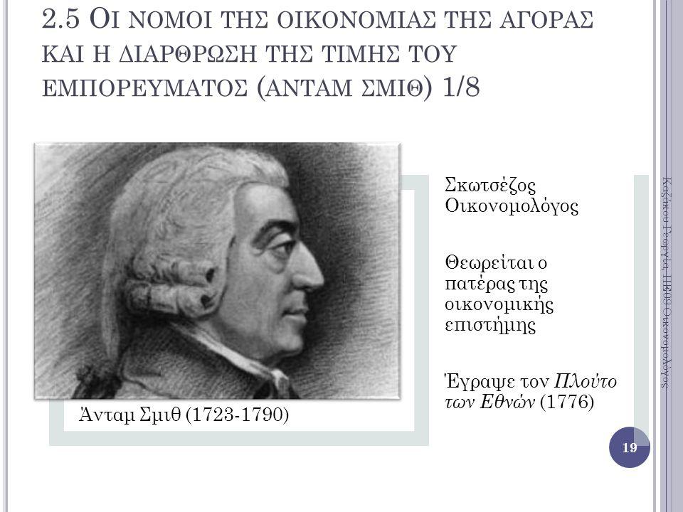 2.5 Ο Ι ΝΟΜΟΙ ΤΗΣ ΟΙΚΟΝΟΜΙΑΣ ΤΗΣ ΑΓΟΡΑΣ ΚΑΙ Η ΔΙΑΡΘΡΩΣΗ ΤΗΣ ΤΙΜΗΣ ΤΟΥ ΕΜΠΟΡΕΥΜΑΤΟΣ ( ΑΝΤΑΜ ΣΜΙΘ ) 1/8 Άνταμ Σμιθ (1723-1790) Σκωτσέζος Οικονομολόγος Θεωρείται ο πατέρας της οικονομικής επιστήμης Έγραψε τον Πλούτο των Εθνών (1776) 19 Καζάκου Γεωργία, ΠΕ09 Οικονομολόγος