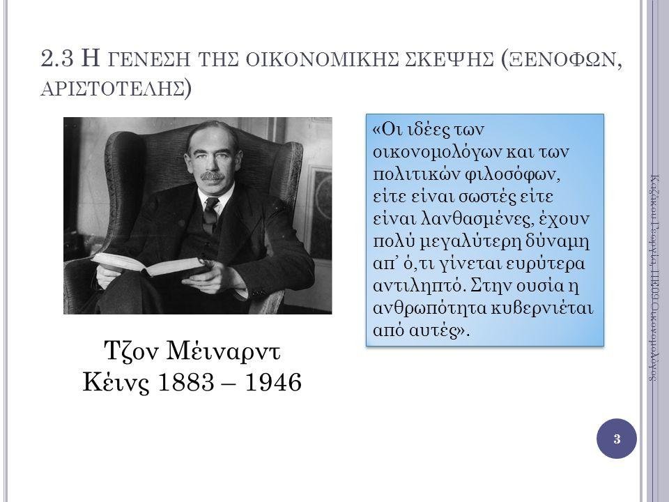 3 Τζον Μέιναρντ Κέινς 1883 – 1946 2.3 Η ΓΕΝΕΣΗ ΤΗΣ ΟΙΚΟΝΟΜΙΚΗΣ ΣΚΕΨΗΣ ( ΞΕΝΟΦΩΝ, ΑΡΙΣΤΟΤΕΛΗΣ ) «Οι ιδέες των οικονομολόγων και των πολιτικών φιλοσόφων, είτε είναι σωστές είτε είναι λανθασμένες, έχουν πολύ μεγαλύτερη δύναμη απ' ό,τι γίνεται ευρύτερα αντιληπτό.