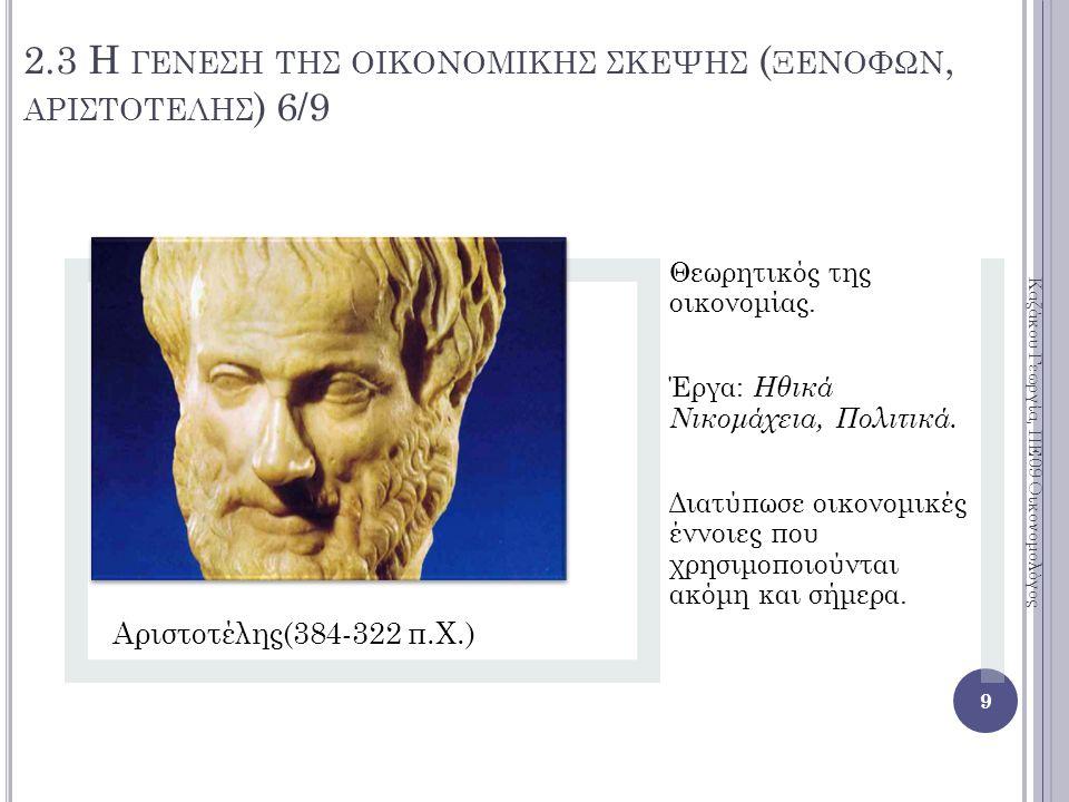 2.3 Η ΓΕΝΕΣΗ ΤΗΣ ΟΙΚΟΝΟΜΙΚΗΣ ΣΚΕΨΗΣ ( ΞΕΝΟΦΩΝ, ΑΡΙΣΤΟΤΕΛΗΣ ) 6/9 Αριστοτέλης(384-322 π.Χ.) Θεωρητικός της οικονομίας.