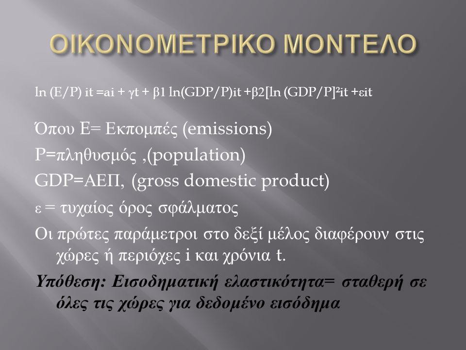 ln (E/P) it =ai + γ t + β 1 ln(GDP/P)it + β 2[ln (GDP/P]²it + ε it Όπου E= Εκπομπές (emissions) P= πληθυσμός,(population) GDP= ΑΕΠ, (gross domestic pr