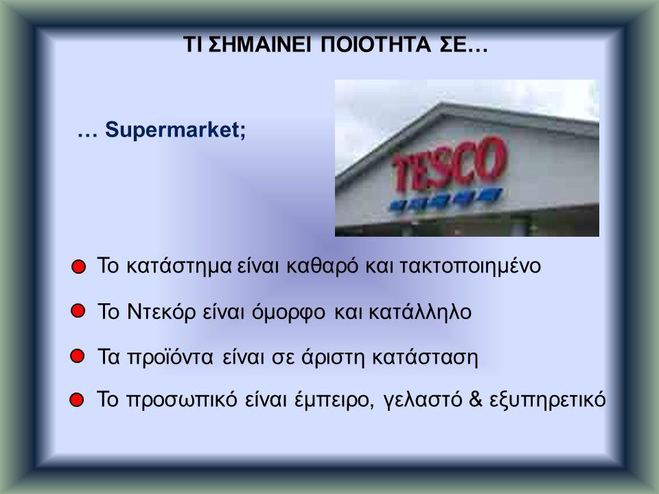 … Supermarket; Το κατάστημα είναι καθαρό και τακτοποιημένο Το Ντεκόρ είναι όμορφο και κατάλληλο Τα προϊόντα είναι σε άριστη κατάσταση Το προσωπικό είναι έμπειρο, γελαστό & εξυπηρετικό ΤΙ ΣΗΜΑΙΝΕΙ ΠΟΙΟΤΗΤΑ ΣΕ…