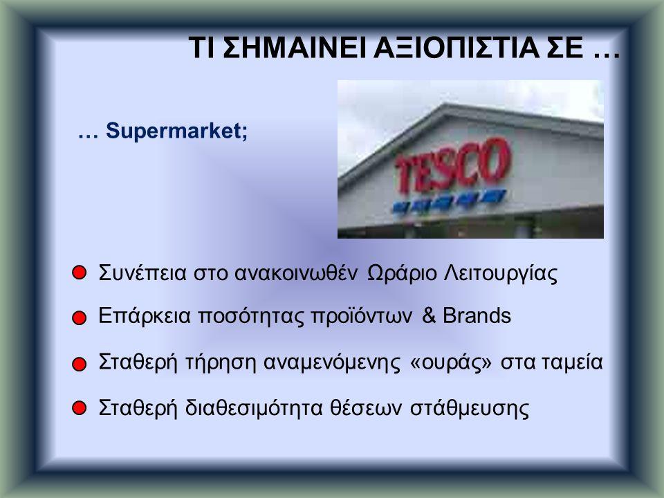 … Supermarket; Συνέπεια στο ανακοινωθέν Ωράριο Λειτουργίας Επάρκεια ποσότητας προϊόντων & Brands Σταθερή τήρηση αναμενόμενης «ουράς» στα ταμεία Σταθερ