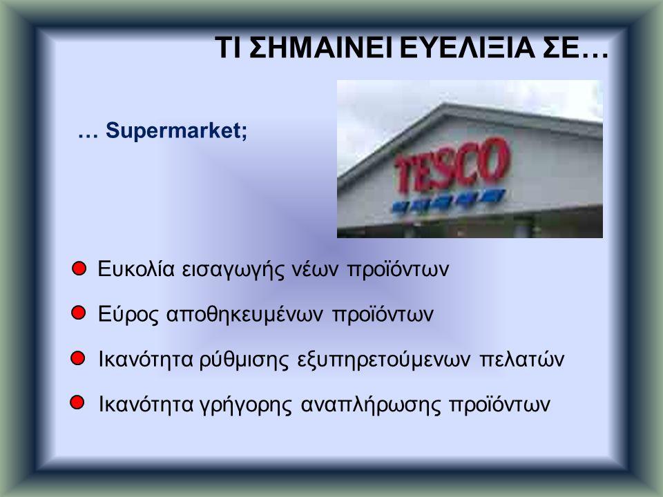 … Supermarket; Ευκολία εισαγωγής νέων προϊόντων Εύρος αποθηκευμένων προϊόντων Ικανότητα ρύθμισης εξυπηρετούμενων πελατών Ικανότητα γρήγορης αναπλήρωση