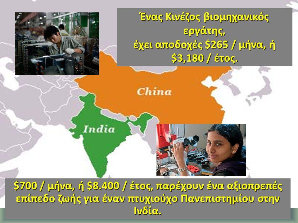 $700 / μήνα, ή $8.400 / έτος, παρέχουν ένα αξιοπρεπές επίπεδο ζωής για έναν πτυχιούχο Πανεπιστημίου στην Ινδία. Ένας Κινέζος βιομηχανικός εργάτης, έχε