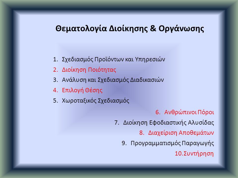 1.Σχεδιασμός Προϊόντων και Υπηρεσιών 2.Διοίκηση Ποιότητας 3.Ανάλυση και Σχεδιασμός Διαδικασιών 4.Επιλογή Θέσης 5.Χωροταξικός Σχεδιασμός 6.Ανθρώπινοι Πόροι 7.Διοίκηση Εφοδιαστικής Αλυσίδας 8.Διαχείριση Αποθεμάτων 9.Προγραμματισμός Παραγωγής 10.Συντήρηση Θεματολογία Διοίκησης & Οργάνωσης