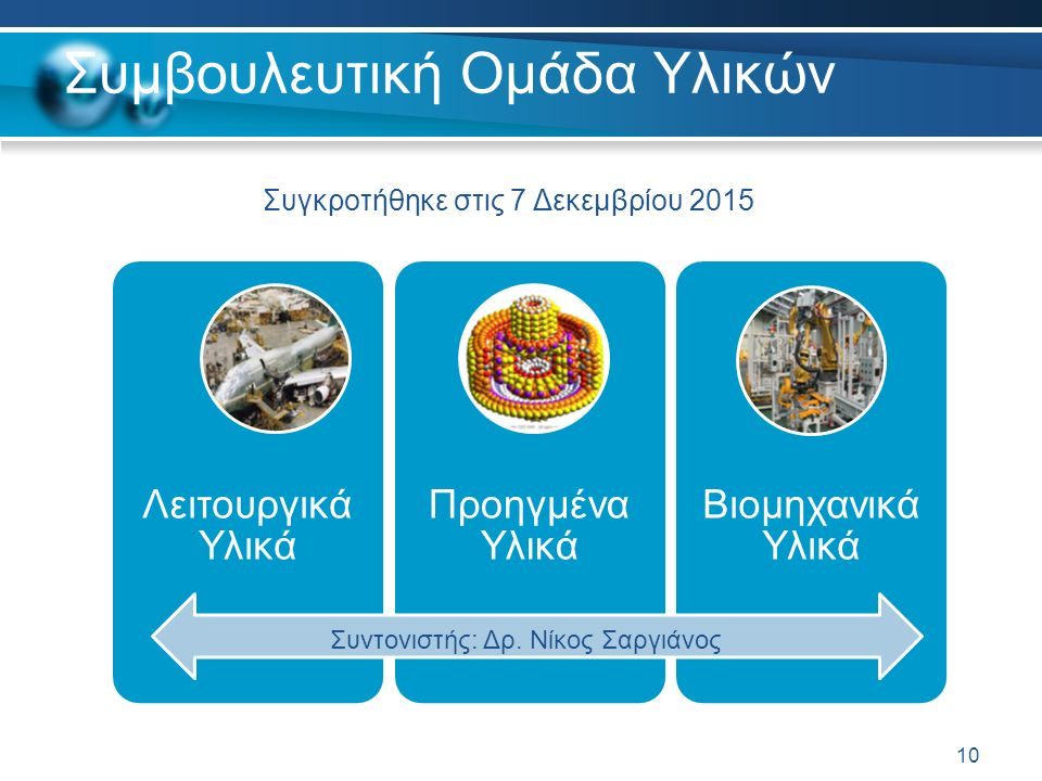Συμβουλευτική Ομάδα Υλικών Λειτουργικά Υλικά Προηγμένα Υλικά Βιομηχανικά Υλικά 10 Συγκροτήθηκε στις 7 Δεκεμβρίου 2015 Συντονιστής: Δρ. Νίκος Σαργιάνος