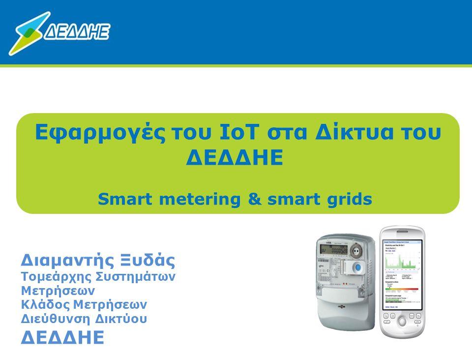 1 Εφαρμογές του IoT στα Δίκτυα του ΔΕΔΔΗΕ Smart metering & smart grids Διαμαντής Ξυδάς Τομεάρχης Συστημάτων Μετρήσεων Κλάδος Μετρήσεων Διεύθυνση Δικτύ
