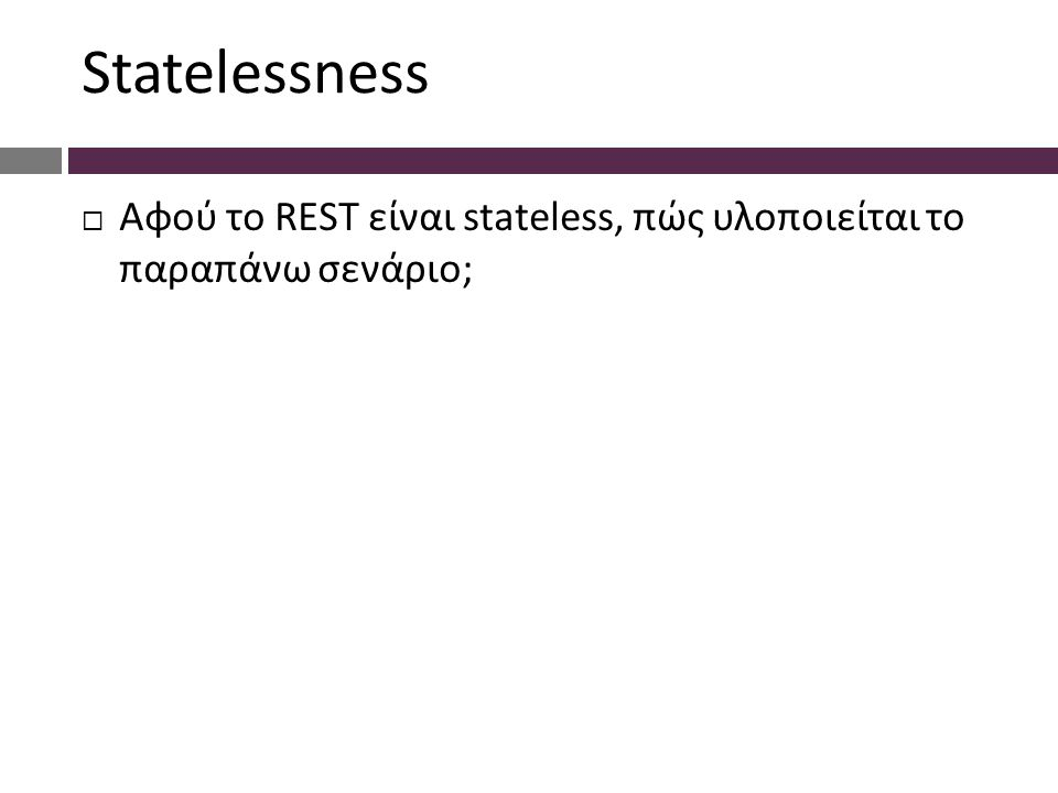 Statelessness  Αφού το REST είναι stateless, πώς υλοποιείται το παραπάνω σενάριο;  Είτε στέλοντας τα credentials (username/password) σε κάθε request σαν GET ή POST parameters.