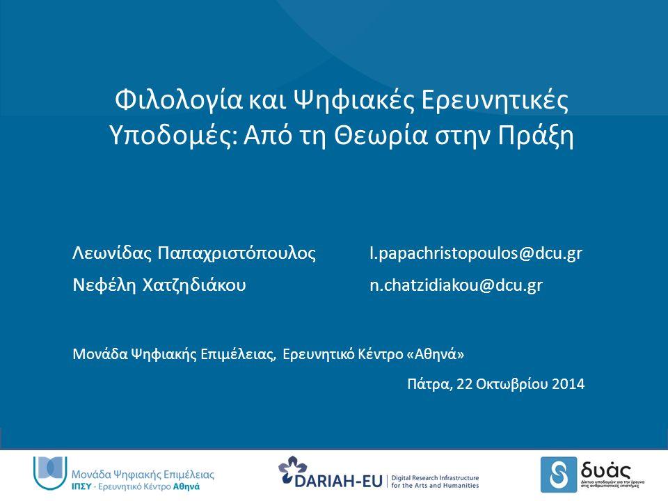 Φιλολογία και Ψηφιακές Ερευνητικές Υποδομές: Από τη Θεωρία στην Πράξη Λεωνίδας Παπαχριστόπουλος l.papachristopoulos@dcu.gr Νεφέλη Χατζηδιάκου n.chatzidiakou@dcu.gr Μονάδα Ψηφιακής Επιμέλειας, Ερευνητικό Κέντρο «Αθηνά» Πάτρα, 22 Οκτωβρίου 2014