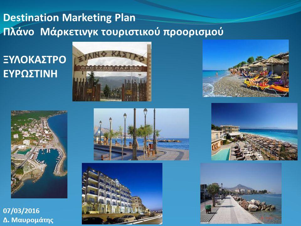 Destination Marketing Plan Πλάνο Μάρκετινγκ τουριστικού προορισμού ΞΥΛΟΚΑΣΤΡΟ ΕΥΡΩΣΤΙΝΗ 07/03/2016 Δ. Μαυρομάτης