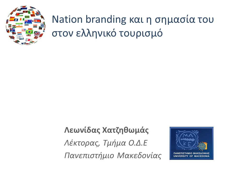 Nation branding και η σημασία του στον ελληνικό τουρισμό Λεωνίδας Χατζηθωμάς Λέκτορας, Τμήμα Ο.Δ.Ε Πανεπιστήμιο Μακεδονίας