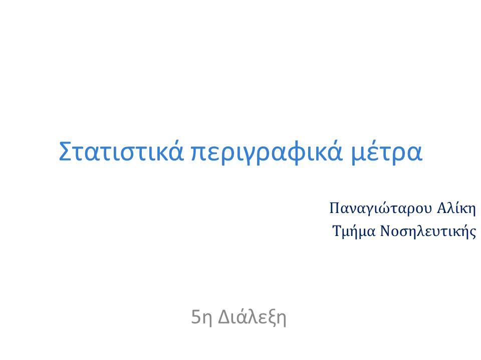Στατιστικά περιγραφικά μέτρα Παναγιώταρου Αλίκη Τμήμα Νοσηλευτικής 5η Διάλεξη
