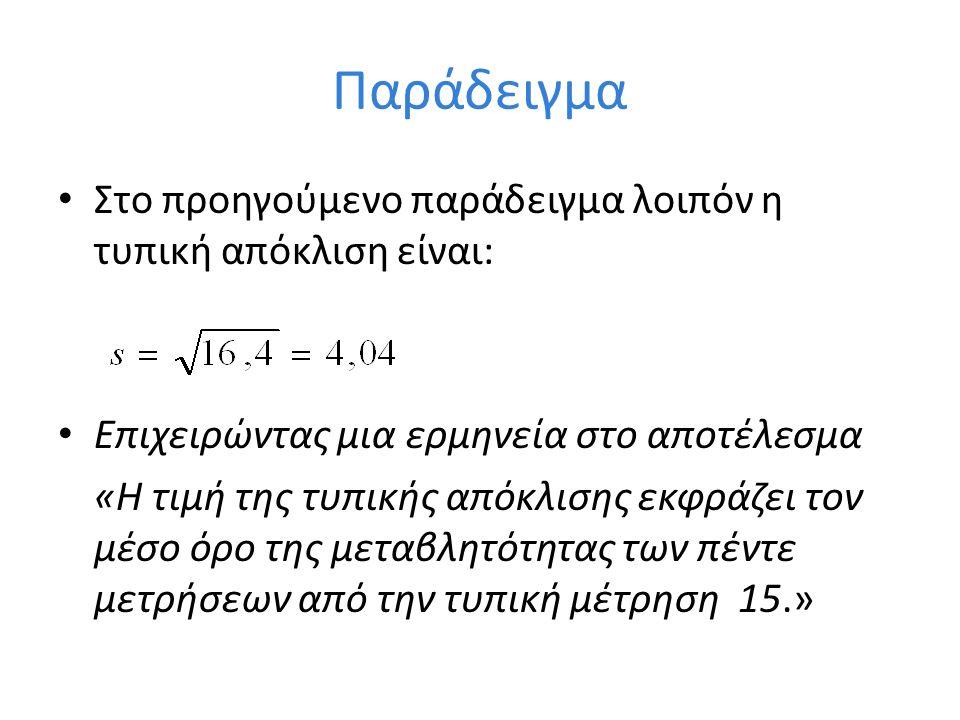 Παράδειγμα Στο προηγούμενο παράδειγμα λοιπόν η τυπική απόκλιση είναι: Επιχειρώντας μια ερμηνεία στο αποτέλεσμα «Η τιμή της τυπικής απόκλισης εκφράζει τον μέσο όρο της μεταβλητότητας των πέντε μετρήσεων από την τυπική μέτρηση 15.»