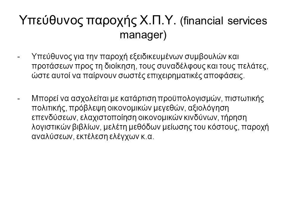 Υπεύθυνος παροχής Χ.Π.Υ. (financial services manager) -Υπεύθυνος για την παροχή εξειδικευμένων συμβουλών και προτάσεων προς τη διοίκηση, τους συναδέλφ