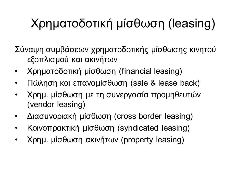 Χρηματοδοτική μίσθωση (leasing) Σύναψη συμβάσεων χρηματοδοτικής μίσθωσης κινητού εξοπλισμού και ακινήτων Χρηματοδοτική μίσθωση (financial leasing) Πώληση και επαναμίσθωση (sale & lease back) Χρημ.
