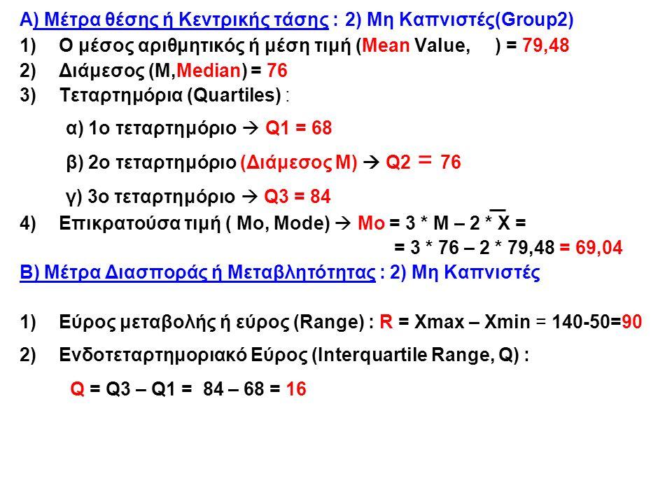 Α) Μέτρα θέσης ή Κεντρικής τάσης : 2) Μη Καπνιστές(Group2) 1)Ο μέσος αριθμητικός ή μέση τιμή (Mean Value, ) = 79,48 2)Διάμεσος (Μ,Median) = 76 3)Τεταρτημόρια (Quartiles) : α) 1ο τεταρτημόριο  Q1 = 68 β) 2ο τεταρτημόριο (Διάμεσος Μ)  Q2 = 76 γ) 3ο τεταρτημόριο  Q3 = 84 4)Επικρατούσα τιμή ( Μο, Μode)  Μο = 3 * Μ – 2 * Χ = = 3 * 76 – 2 * 79,48 = 69,04 Β) Μέτρα Διασποράς ή Μεταβλητότητας : 2) Μη Καπνιστές 1)Εύρος μεταβολής ή εύρος (Range) : R = Xmax – Xmin = 140-50=90 2)Ενδοτεταρτημοριακό Εύρος (Interquartile Range, Q) : Q = Q3 – Q1 = 84 – 68 = 16