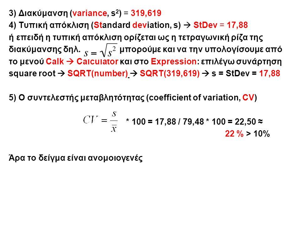 3) Διακύμανση (variance, s 2 ) = 319,619 4) Τυπική απόκλιση (Standard deviation, s)  StDev = 17,88 ή επειδή η τυπική απόκλιση ορίζεται ως η τετραγωνική ρίζα της διακύμανσης δηλ.