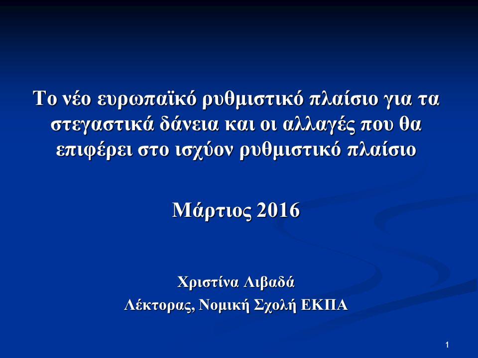 Το νέο ευρωπαϊκό ρυθμιστικό πλαίσιο για τα στεγαστικά δάνεια και οι αλλαγές που θα επιφέρει στο ισχύον ρυθμιστικό πλαίσιο Μάρτιος 2016 Χριστίνα Λιβαδά Λέκτορας, Νομική Σχολή ΕΚΠΑ 1