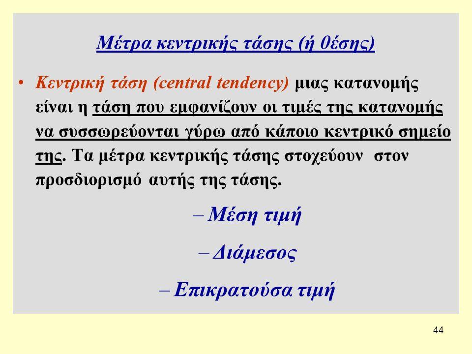 44 Μέτρα κεντρικής τάσης (ή θέσης) Κεντρική τάση (central tendency) μιας κατανομής είναι η τάση που εμφανίζουν οι τιμές της κατανομής να συσσωρεύονται γύρω από κάποιο κεντρικό σημείο της.