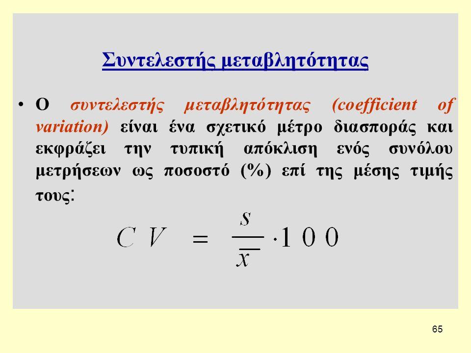 65 Συντελεστής μεταβλητότητας Ο συντελεστής μεταβλητότητας (coefficient of variation) είναι ένα σχετικό μέτρο διασποράς και εκφράζει την τυπική απόκλιση ενός συνόλου μετρήσεων ως ποσοστό (%) επί της μέσης τιμής τους :