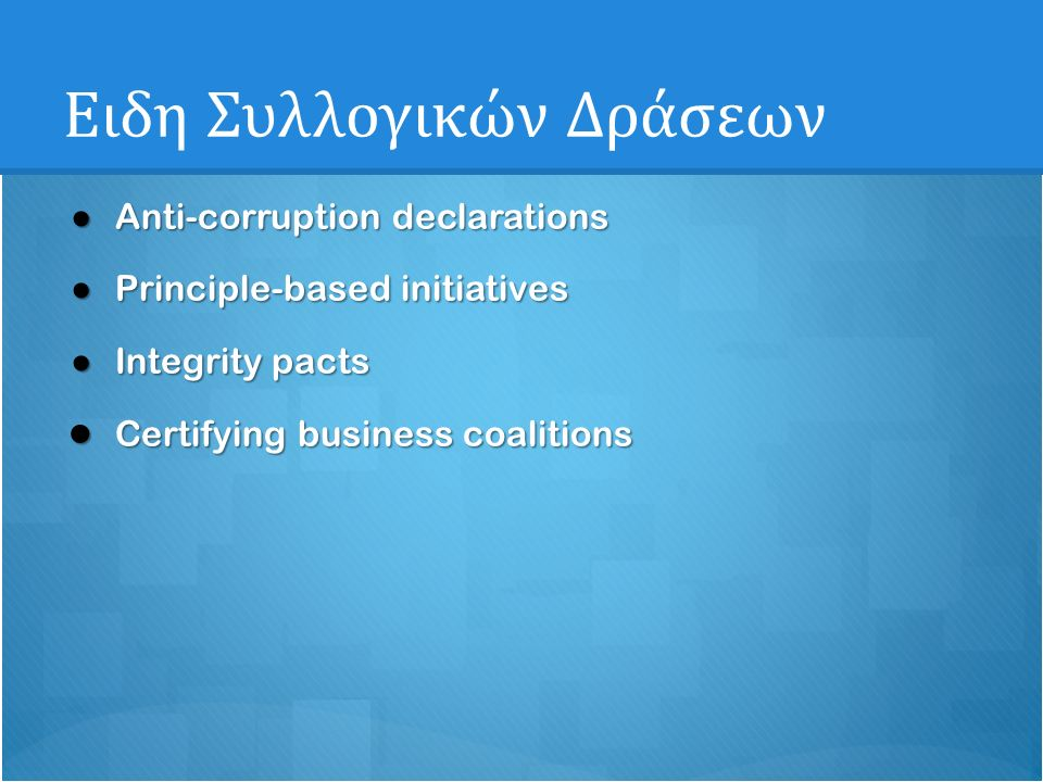 Ειδη Συλλογικών Δράσεων ● Anti-corruption declarations ● Principle-based initiatives ● Integrity pacts ● Certifying business coalitions