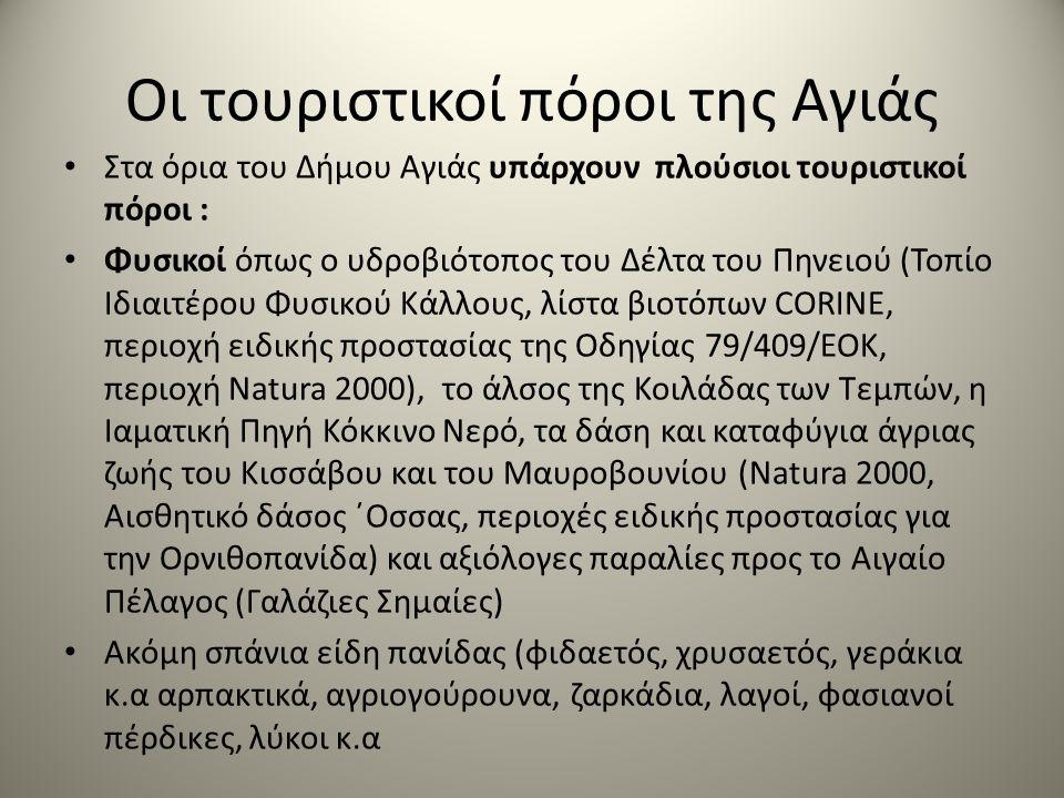 Οι τουριστικοί πόροι της Αγιάς Στα όρια του Δήμου Αγιάς υπάρχουν πλούσιοι τουριστικοί πόροι : Φυσικοί όπως ο υδροβιότοπος του Δέλτα του Πηνειού (Τοπίο Ιδιαιτέρου Φυσικού Κάλλους, λίστα βιοτόπων CORINE, περιοχή ειδικής προστασίας της Οδηγίας 79/409/ΕΟΚ, περιοχή Natura 2000), το άλσος της Κοιλάδας των Τεμπών, η Ιαματική Πηγή Κόκκινο Νερό, τα δάση και καταφύγια άγριας ζωής του Κισσάβου και του Μαυροβουνίου (Natura 2000, Αισθητικό δάσος ΄Οσσας, περιοχές ειδικής προστασίας για την Ορνιθοπανίδα) και αξιόλογες παραλίες προς το Αιγαίο Πέλαγος (Γαλάζιες Σημαίες) Ακόμη σπάνια είδη πανίδας (φιδαετός, χρυσαετός, γεράκια κ.α αρπακτικά, αγριογούρουνα, ζαρκάδια, λαγοί, φασιανοί πέρδικες, λύκοι κ.α