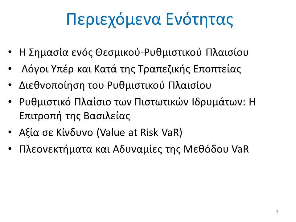 Περιεχόμενα Ενότητας Η Σημασία ενός Θεσμικού-Ρυθμιστικού Πλαισίου Λόγοι Υπέρ και Κατά της Τραπεζικής Εποπτείας Διεθνοποίηση του Ρυθμιστικού Πλαισίου Ρυθμιστικό Πλαίσιο των Πιστωτικών Ιδρυμάτων: Η Επιτροπή της Βασιλείας Αξία σε Κίνδυνο (Value at Risk VaR) Πλεονεκτήματα και Αδυναμίες της Μεθόδου VaR 3