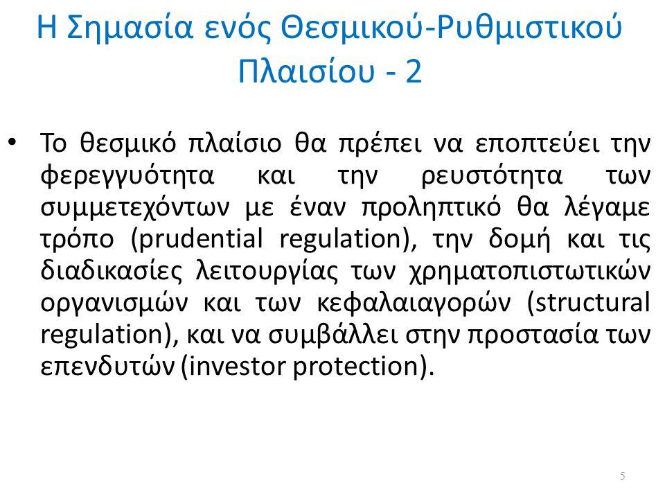 Η Σημασία ενός Θεσμικού-Ρυθμιστικού Πλαισίου - 2 Το θεσμικό πλαίσιο θα πρέπει να εποπτεύει την φερεγγυότητα και την ρευστότητα των συμμετεχόντων με έναν προληπτικό θα λέγαμε τρόπο (prudential regulation), την δομή και τις διαδικασίες λειτουργίας των χρηματοπιστωτικών οργανισμών και των κεφαλαιαγορών (structural regulation), και να συμβάλλει στην προστασία των επενδυτών (investor protection).
