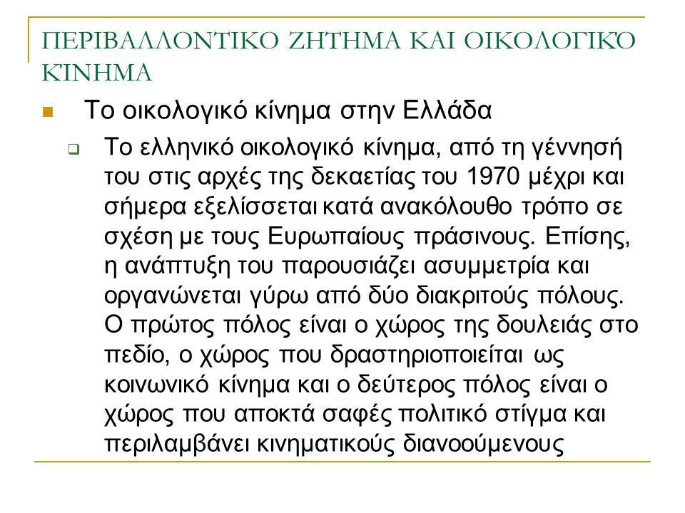 ΠΕΡΙΒΑΛΛΟΝΤΙΚΟ ΖΗΤΗΜΑ ΚΑΙ ΟΙΚΟΛΟΓΙΚΌ ΚΊΝΗΜΑ Το οικολογικό κίνημα στην Ελλάδα  Το ελληνικό οικολογικό κίνημα, από τη γέννησή του στις αρχές της δεκαετίας του 1970 μέχρι και σήμερα εξελίσσεται κατά ανακόλουθο τρόπο σε σχέση με τους Ευρωπαίους πράσινους.