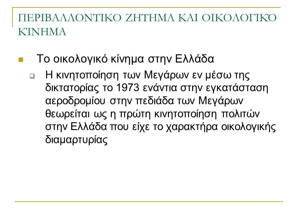 ΠΕΡΙΒΑΛΛΟΝΤΙΚΟ ΖΗΤΗΜΑ ΚΑΙ ΟΙΚΟΛΟΓΙΚΌ ΚΊΝΗΜΑ Το οικολογικό κίνημα στην Ελλάδα  Η κινητοποίηση των Μεγάρων εν μέσω της δικτατορίας το 1973 ενάντια στην εγκατάσταση αεροδρομίου στην πεδιάδα των Μεγάρων θεωρείται ως η πρώτη κινητοποίηση πολιτών στην Ελλάδα που είχε το χαρακτήρα οικολογικής διαμαρτυρίας