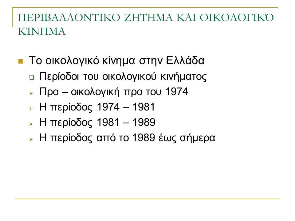 ΠΕΡΙΒΑΛΛΟΝΤΙΚΟ ΖΗΤΗΜΑ ΚΑΙ ΟΙΚΟΛΟΓΙΚΌ ΚΊΝΗΜΑ Το οικολογικό κίνημα στην Ελλάδα  Περίοδοι του οικολογικού κινήματος  Προ – οικολογική προ του 1974  Η περίοδος 1974 – 1981  Η περίοδος 1981 – 1989  Η περίοδος από το 1989 έως σήμερα