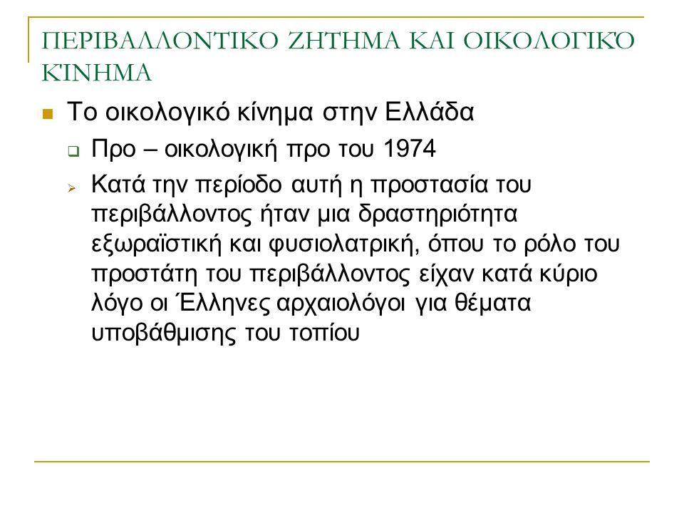 ΠΕΡΙΒΑΛΛΟΝΤΙΚΟ ΖΗΤΗΜΑ ΚΑΙ ΟΙΚΟΛΟΓΙΚΌ ΚΊΝΗΜΑ Το οικολογικό κίνημα στην Ελλάδα  Προ – οικολογική προ του 1974  Κατά την περίοδο αυτή η προστασία του περιβάλλοντος ήταν μια δραστηριότητα εξωραϊστική και φυσιολατρική, όπου το ρόλο του προστάτη του περιβάλλοντος είχαν κατά κύριο λόγο οι Έλληνες αρχαιολόγοι για θέματα υποβάθμισης του τοπίου
