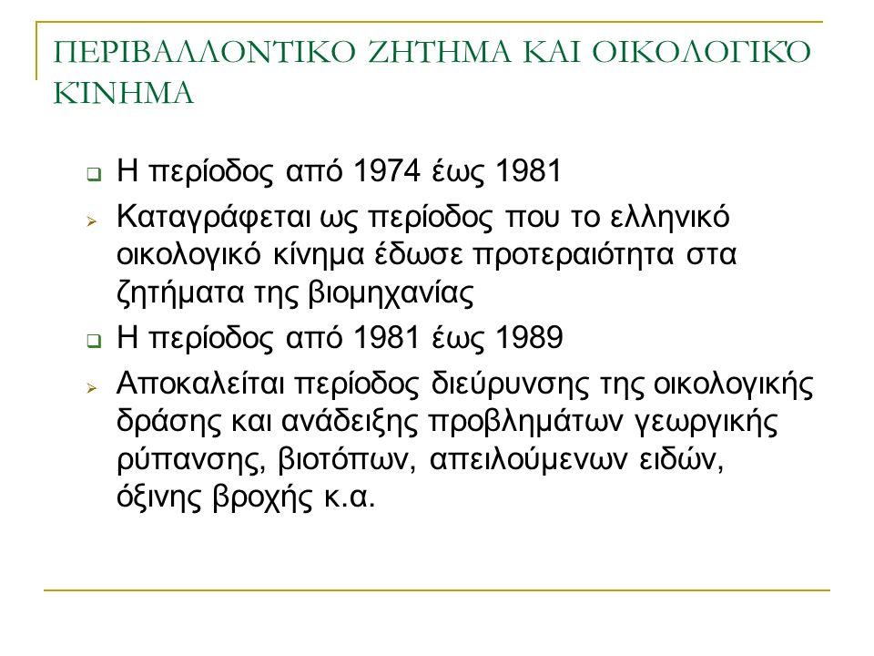 ΠΕΡΙΒΑΛΛΟΝΤΙΚΟ ΖΗΤΗΜΑ ΚΑΙ ΟΙΚΟΛΟΓΙΚΌ ΚΊΝΗΜΑ  Η περίοδος από 1974 έως 1981  Καταγράφεται ως περίοδος που το ελληνικό οικολογικό κίνημα έδωσε προτεραιότητα στα ζητήματα της βιομηχανίας  Η περίοδος από 1981 έως 1989  Αποκαλείται περίοδος διεύρυνσης της οικολογικής δράσης και ανάδειξης προβλημάτων γεωργικής ρύπανσης, βιοτόπων, απειλούμενων ειδών, όξινης βροχής κ.α.