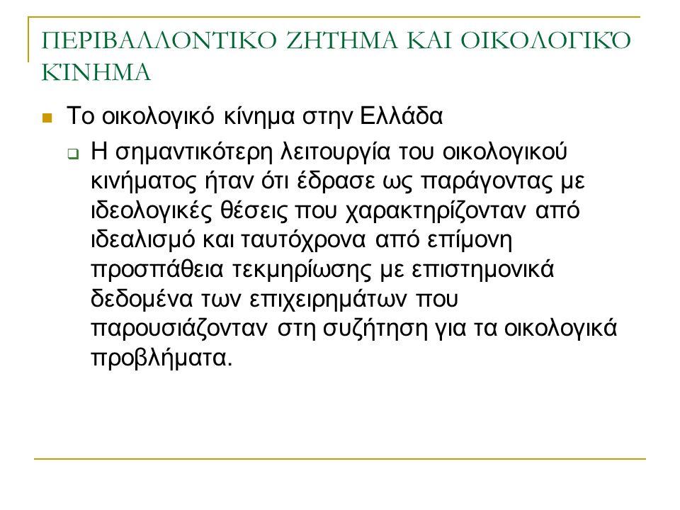 ΠΕΡΙΒΑΛΛΟΝΤΙΚΟ ΖΗΤΗΜΑ ΚΑΙ ΟΙΚΟΛΟΓΙΚΌ ΚΊΝΗΜΑ Το οικολογικό κίνημα στην Ελλάδα  Η σημαντικότερη λειτουργία του οικολογικού κινήματος ήταν ότι έδρασε ως παράγοντας με ιδεολογικές θέσεις που χαρακτηρίζονταν από ιδεαλισμό και ταυτόχρονα από επίμονη προσπάθεια τεκμηρίωσης με επιστημονικά δεδομένα των επιχειρημάτων που παρουσιάζονταν στη συζήτηση για τα οικολογικά προβλήματα.