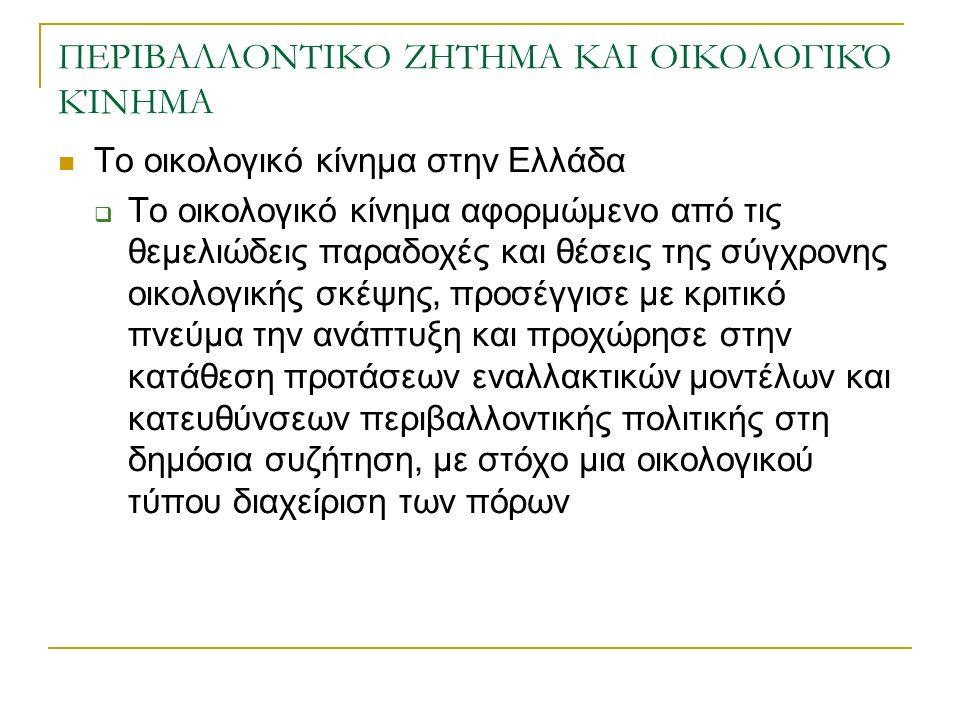 ΠΕΡΙΒΑΛΛΟΝΤΙΚΟ ΖΗΤΗΜΑ ΚΑΙ ΟΙΚΟΛΟΓΙΚΌ ΚΊΝΗΜΑ Το οικολογικό κίνημα στην Ελλάδα  Το οικολογικό κίνημα αφορμώμενο από τις θεμελιώδεις παραδοχές και θέσεις της σύγχρονης οικολογικής σκέψης, προσέγγισε με κριτικό πνεύμα την ανάπτυξη και προχώρησε στην κατάθεση προτάσεων εναλλακτικών μοντέλων και κατευθύνσεων περιβαλλοντικής πολιτικής στη δημόσια συζήτηση, με στόχο μια οικολογικού τύπου διαχείριση των πόρων