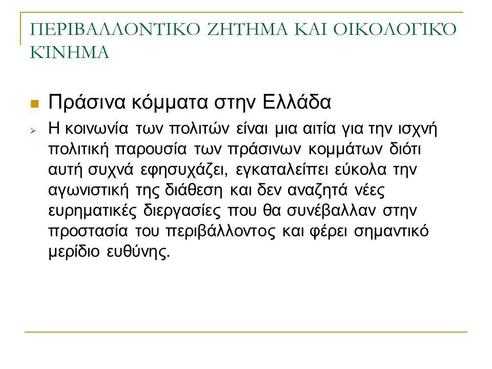 ΠΕΡΙΒΑΛΛΟΝΤΙΚΟ ΖΗΤΗΜΑ ΚΑΙ ΟΙΚΟΛΟΓΙΚΌ ΚΊΝΗΜΑ Πράσινα κόμματα στην Ελλάδα  Η κοινωνία των πολιτών είναι μια αιτία για την ισχνή πολιτική παρουσία των πράσινων κομμάτων διότι αυτή συχνά εφησυχάζει, εγκαταλείπει εύκολα την αγωνιστική της διάθεση και δεν αναζητά νέες ευρηματικές διεργασίες που θα συνέβαλλαν στην προστασία του περιβάλλοντος και φέρει σημαντικό μερίδιο ευθύνης.