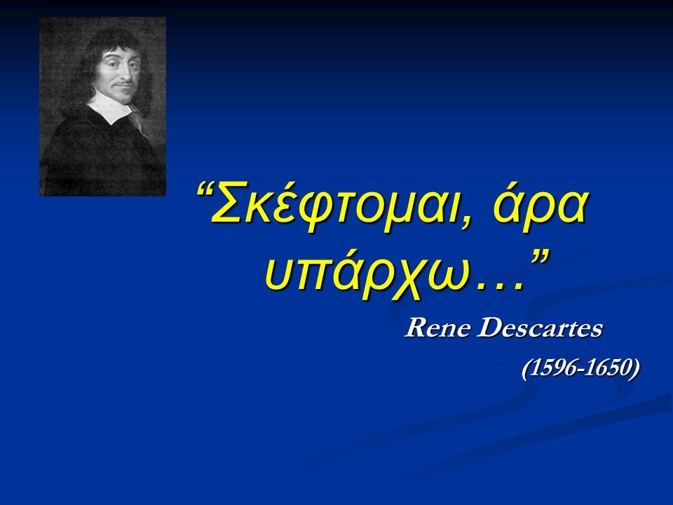 Σκέφτομαι, άρα υπάρχω… Rene Descartes Rene Descartes(1596-1650)