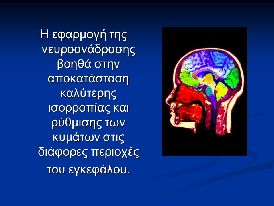 Η εφαρμογή της νευροανάδρασης βοηθά στην αποκατάσταση καλύτερης ισορροπίας και ρύθμισης των κυμάτων στις διάφορες περιοχές του εγκεφάλου.