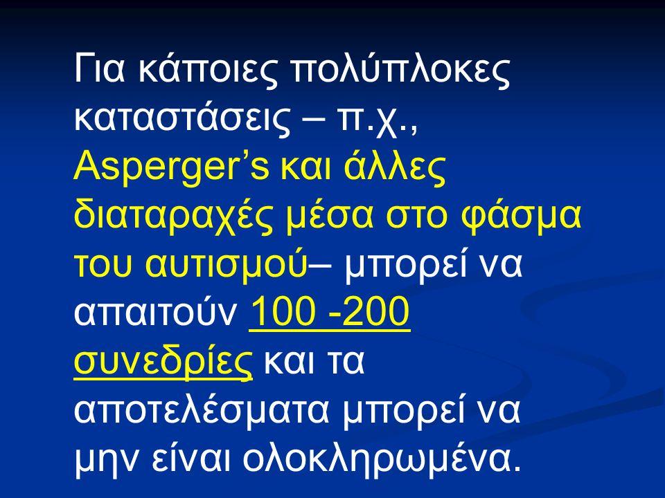 Για κάποιες πολύπλοκες καταστάσεις – π.χ., Asperger's και άλλες διαταραχές μέσα στο φάσμα του αυτισμού– μπορεί να απαιτούν 100 -200 συνεδρίες και τα αποτελέσματα μπορεί να μην είναι ολοκληρωμένα.