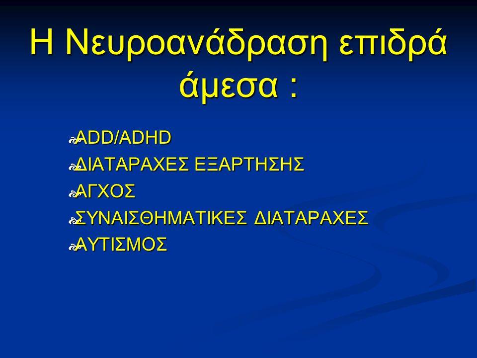Η Νευροανάδραση επιδρά άμεσα :  ADD/ADHD  ΔΙΑΤΑΡΑΧΕΣ ΕΞΑΡΤΗΣΗΣ  ΑΓΧΟΣ  ΣΥΝΑΙΣΘΗΜΑΤΙΚΕΣ ΔΙΑΤΑΡΑΧΕΣ  ΑΥΤΙΣΜΟΣ