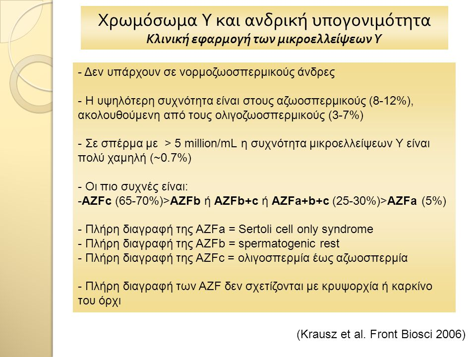 Χρωμόσωμα Υ και ανδρική υπογονιμότητα Κλινική εφαρμογή των μικροελλείψεων Υ - Δεν υπάρχουν σε νορμοζωοσπερμικούς άνδρες - Η υψηλότερη συχνότητα είναι στους αζωοσπερμικούς (8-12%), ακολουθούμενη από τους ολιγοζωοσπερμικούς (3-7%) - Σε σπέρμα με > 5 million/mL η συχνότητα μικροελλείψεων Υ είναι πολύ χαμηλή (~0.7%) - Οι πιο συχνές είναι: -AZFc (65-70%)>AZFb ή AZFb+c ή AZFa+b+c (25-30%)>AZFa (5%) - Πλήρη διαγραφή της AZFa = Sertoli cell only syndrome - Πλήρη διαγραφή της AZFb = spermatogenic rest - Πλήρη διαγραφή της AZFc = ολιγοσπερμία έως αζωοσπερμία - Πλήρη διαγραφή των AZF δεν σχετίζονται με κρυψορχία ή καρκίνο του όρχι (Krausz et al.